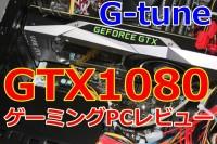 【最新バケモノGPU】レビュー : GTX1080搭載ゲームパソコン G-tune NEXTGEAR i655PA7